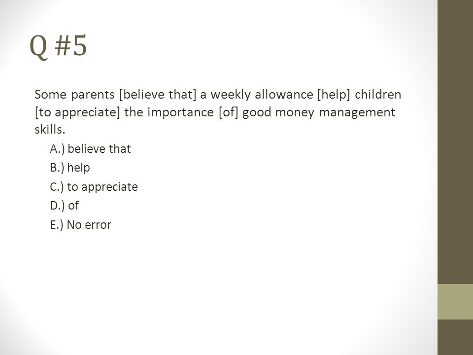 Q #5 Some parents [believe that] a weekly allowance [help] children [to appreciate] the importance [of] good money management skills.